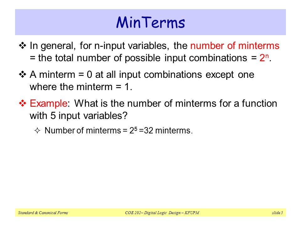 Standard & Canonical Forms COE 202– Digital Logic Design – KFUPM slide 5 MinTerms  In general, for n-input variables, the number of minterms = the total number of possible input combinations = 2 n.