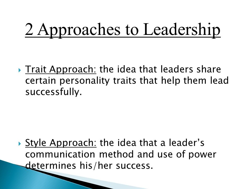  Trait Approach: the idea that leaders share certain personality traits that help them lead successfully.