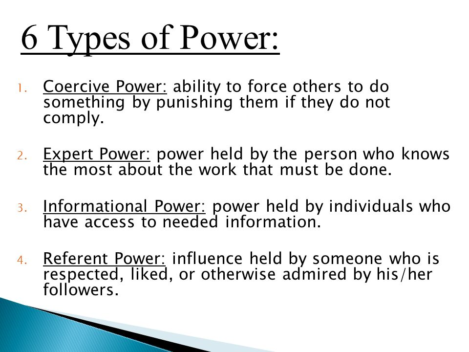 1. Coercive Power: ability to force others to do something by punishing them if they do not comply.