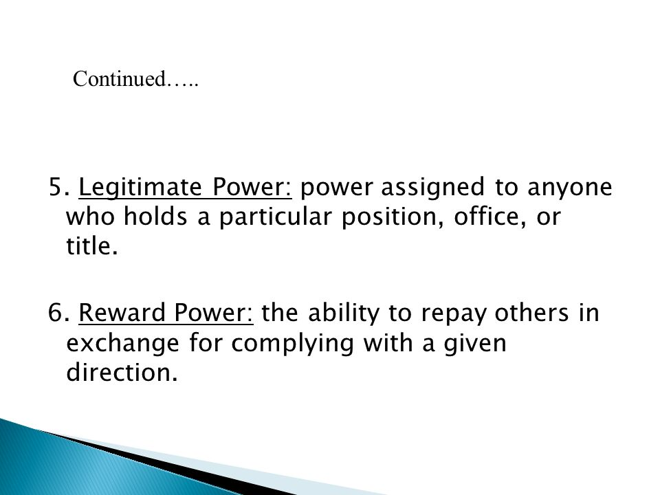 5. Legitimate Power: power assigned to anyone who holds a particular position, office, or title.