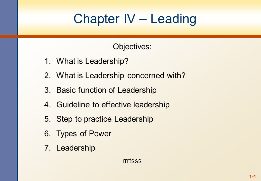 1-1 Chapter IV – Leading Objectives: 1.What is Leadership? 2.What is Leadership concerned with? 3.Basic function of Leadership 4.Guideline to effectiv