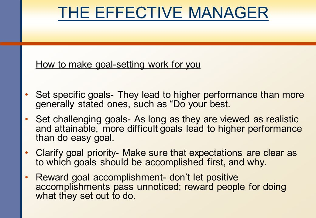THE EFFECTIVE MANAGER How to make goal-setting work for you Set specific goals- They lead to higher performance than more generally stated ones, such