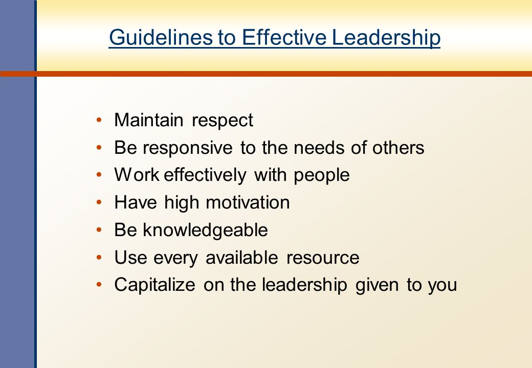 Guidelines to Effective Leadership Maintain respect Be responsive to the needs of others Work effectively with people Have high motivation Be knowledg
