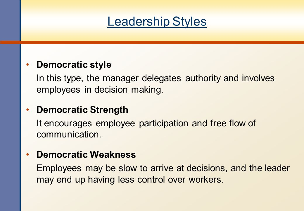 Leadership Styles Democratic style In this type, the manager delegates authority and involves employees in decision making. Democratic Strength It enc
