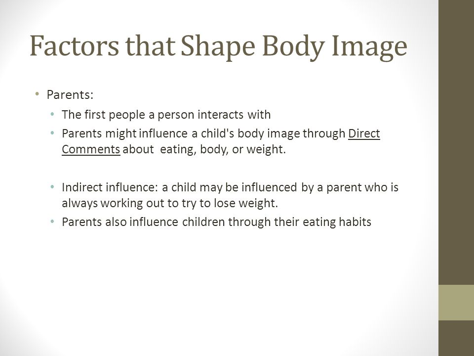 Factors that Shape Body Image Parents: The first people a person interacts with Parents might influence a child s body image through Direct Comments about eating, body, or weight.