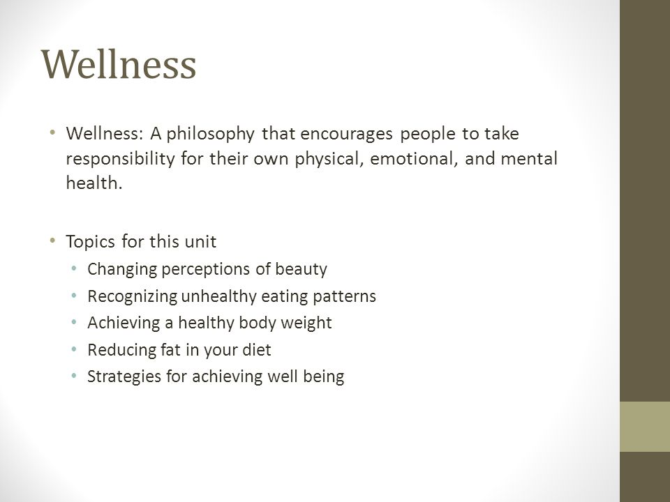 Wellness Wellness: A philosophy that encourages people to take responsibility for their own physical, emotional, and mental health.