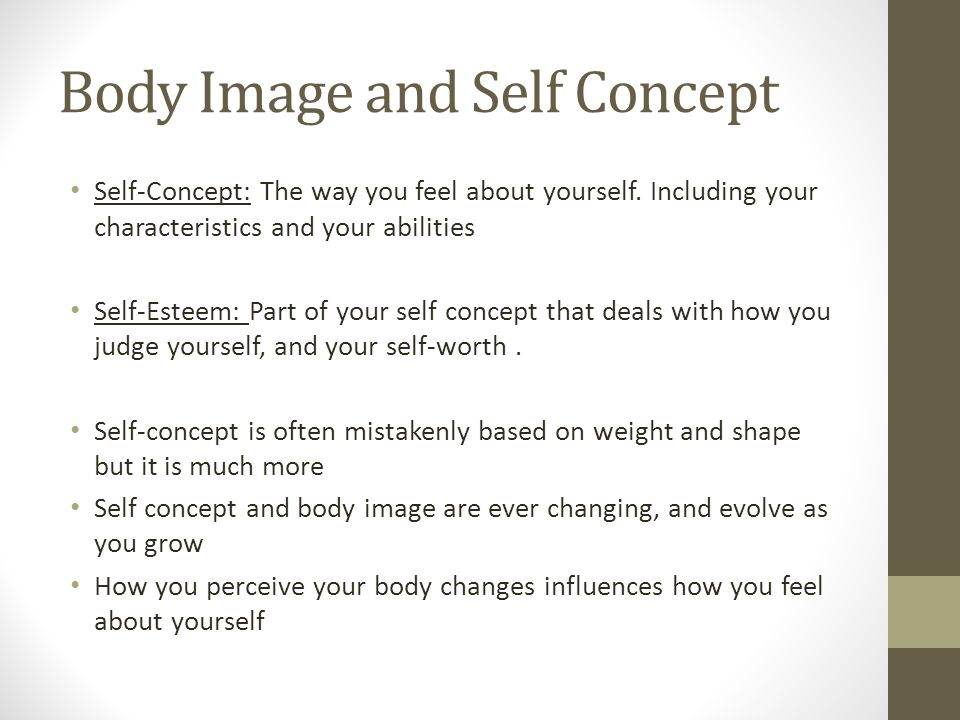 Body Image and Self Concept Self-Concept: The way you feel about yourself.