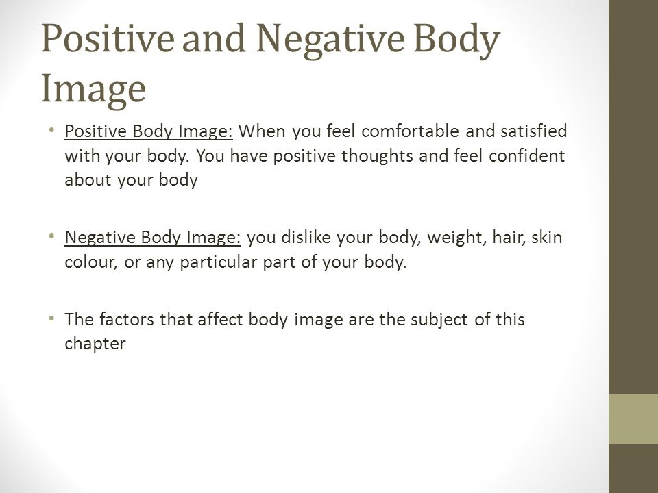 Positive and Negative Body Image Positive Body Image: When you feel comfortable and satisfied with your body.