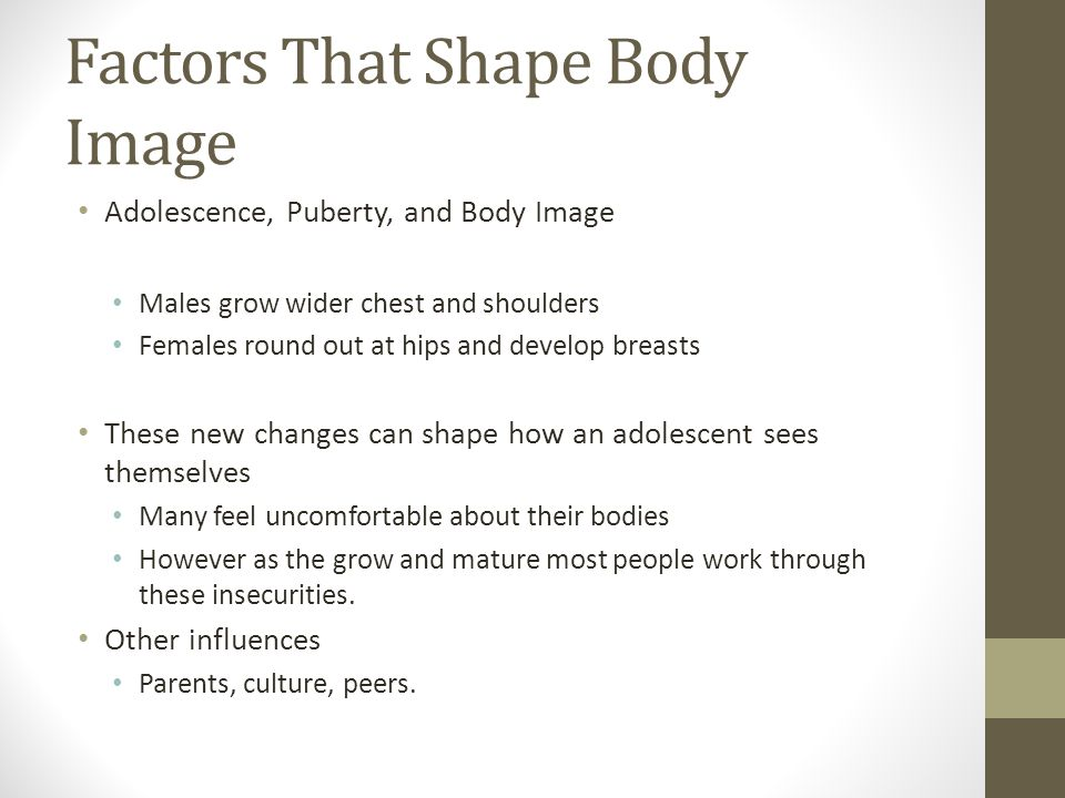 Factors That Shape Body Image Adolescence, Puberty, and Body Image Males grow wider chest and shoulders Females round out at hips and develop breasts These new changes can shape how an adolescent sees themselves Many feel uncomfortable about their bodies However as the grow and mature most people work through these insecurities.