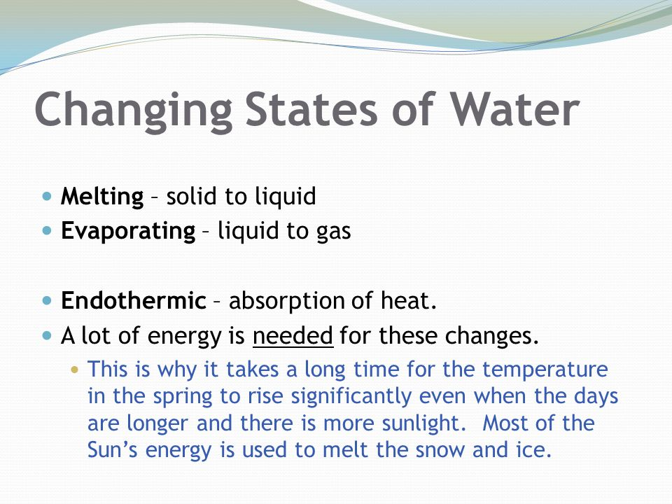 Changing States of Water Melting – solid to liquid Evaporating – liquid to gas Endothermic – absorption of heat.