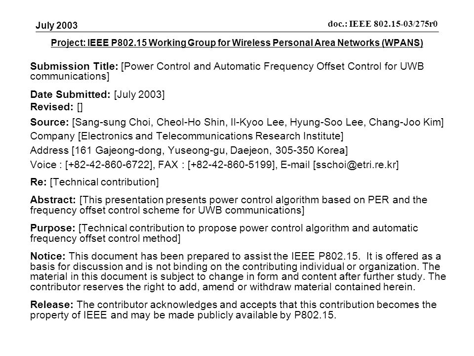 Project: IEEE P Working Group for Wireless Personal Area Networks (WPANS) Submission Title: [Power Control and Automatic Frequency Offset Control for UWB communications] Date Submitted: [July 2003] Revised: [] Source: [Sang-sung Choi, Cheol-Ho Shin, Il-Kyoo Lee, Hyung-Soo Lee, Chang-Joo Kim] Company [Electronics and Telecommunications Research Institute] Address [161 Gajeong-dong, Yuseong-gu, Daejeon, Korea] Voice : [ ], FAX : [ ],  Re: [Technical contribution] Abstract: [This presentation presents power control algorithm based on PER and the frequency offset control scheme for UWB communications] Purpose: [Technical contribution to propose power control algorithm and automatic frequency offset control method] Notice: This document has been prepared to assist the IEEE P