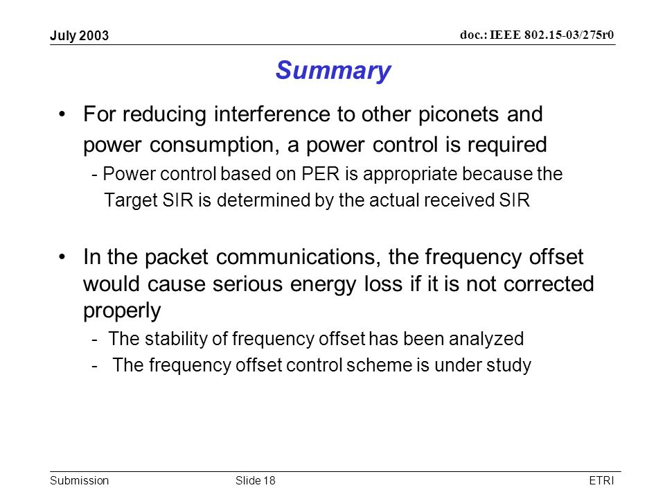 Submission doc.: IEEE /275r0 July 2003 ETRISlide 18 Summary For reducing interference to other piconets and power consumption, a power control is required - Power control based on PER is appropriate because the Target SIR is determined by the actual received SIR In the packet communications, the frequency offset would cause serious energy loss if it is not corrected properly - The stability of frequency offset has been analyzed -The frequency offset control scheme is under study
