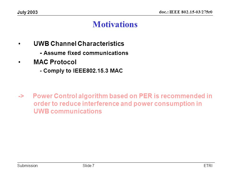 Submission doc.: IEEE /275r0 July 2003 ETRISlide 7 Motivations UWB Channel Characteristics - Assume fixed communications MAC Protocol - Comply to IEEE MAC -> Power Control algorithm based on PER is recommended in order to reduce interference and power consumption in UWB communications