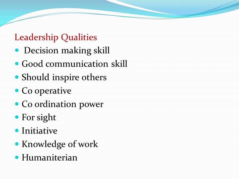 Leadership Qualities Decision making skill Good communication skill Should inspire others Co operative Co ordination power For sight Initiative Knowledge of work Humaniterian
