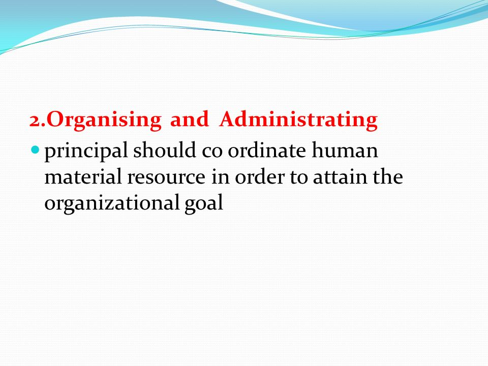 2.Organising and Administrating principal should co ordinate human material resource in order to attain the organizational goal