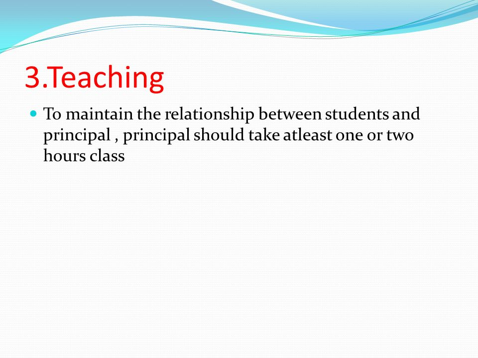 3.Teaching To maintain the relationship between students and principal, principal should take atleast one or two hours class