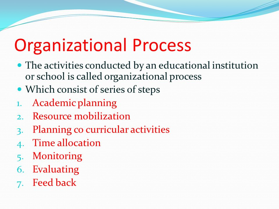 Organizational Process The activities conducted by an educational institution or school is called organizational process Which consist of series of steps 1.