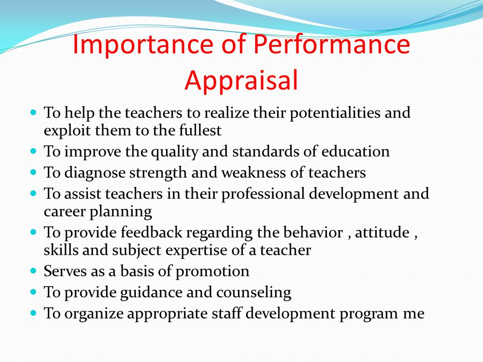 Importance of Performance Appraisal To help the teachers to realize their potentialities and exploit them to the fullest To improve the quality and standards of education To diagnose strength and weakness of teachers To assist teachers in their professional development and career planning To provide feedback regarding the behavior, attitude, skills and subject expertise of a teacher Serves as a basis of promotion To provide guidance and counseling To organize appropriate staff development program me