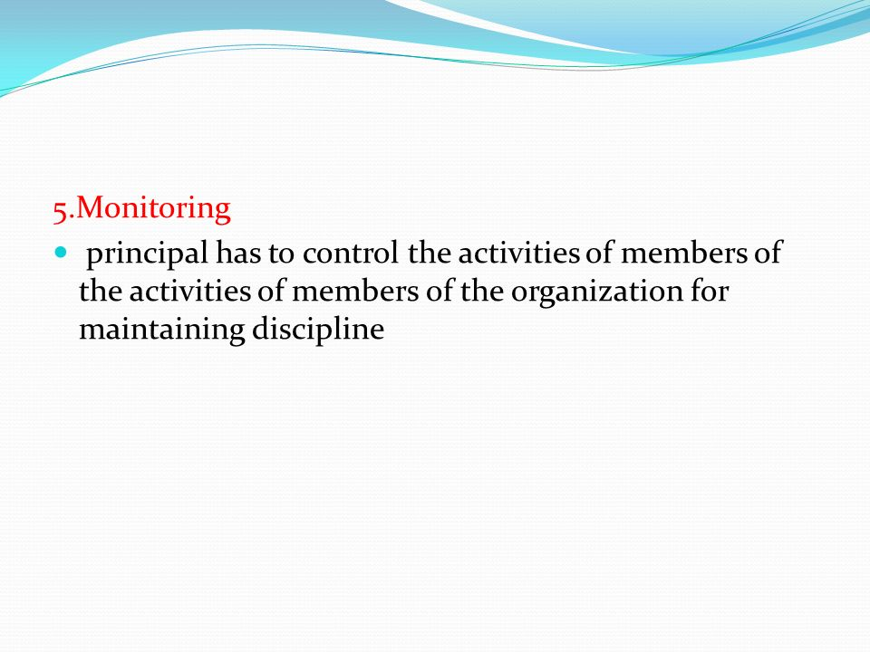 5.Monitoring principal has to control the activities of members of the activities of members of the organization for maintaining discipline