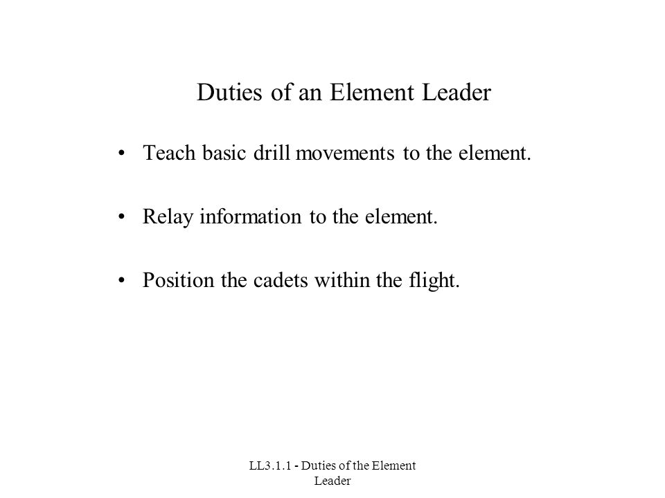 LL3.1.1 - Duties of the Element Leader Duties of an Element Leader Teach basic drill movements to the element.