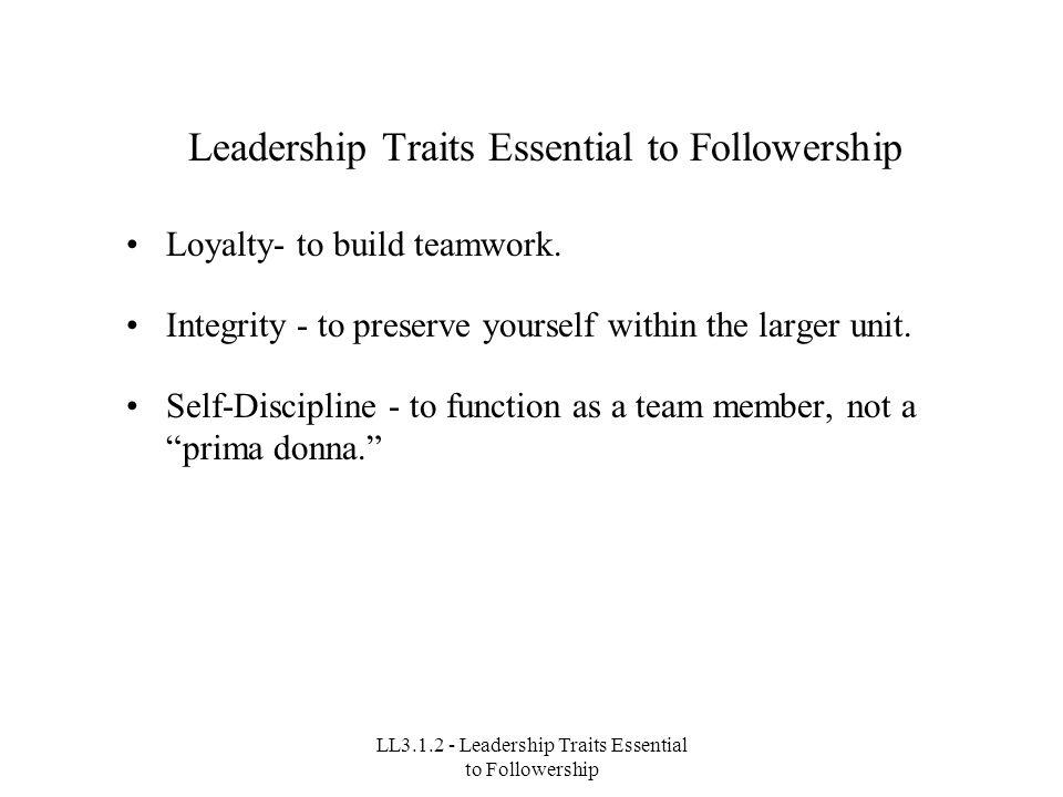 LL3.1.2 - Leadership Traits Essential to Followership Leadership Traits Essential to Followership Loyalty- to build teamwork.