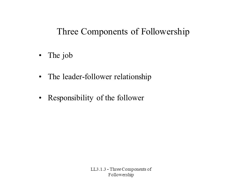 LL3.1.3 - Three Components of Followership Three Components of Followership The job The leader-follower relationship Responsibility of the follower