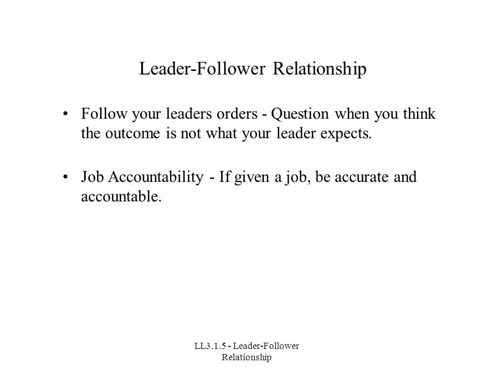 LL3.1.5 - Leader-Follower Relationship Leader-Follower Relationship Follow your leaders orders - Question when you think the outcome is not what your leader expects.