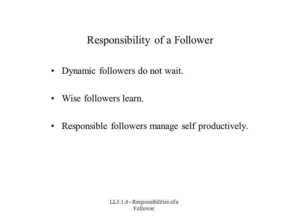 LL3.1.6 - Responsibilities of a Follower Responsibility of a Follower Dynamic followers do not wait.