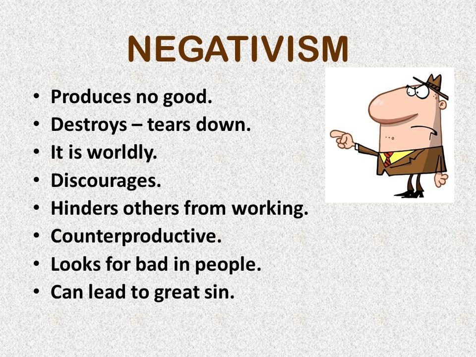 NEGATIVISM Produces no good.Destroys – tears down.