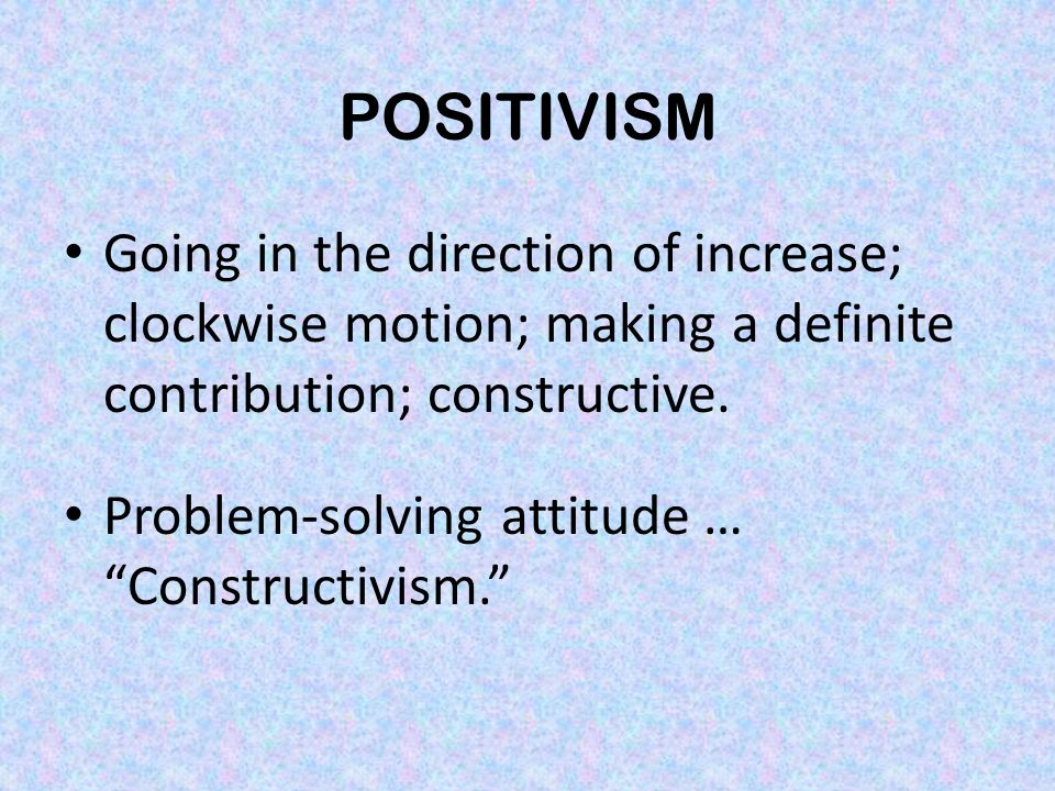 POSITIVISM Going in the direction of increase; clockwise motion; making a definite contribution; constructive.