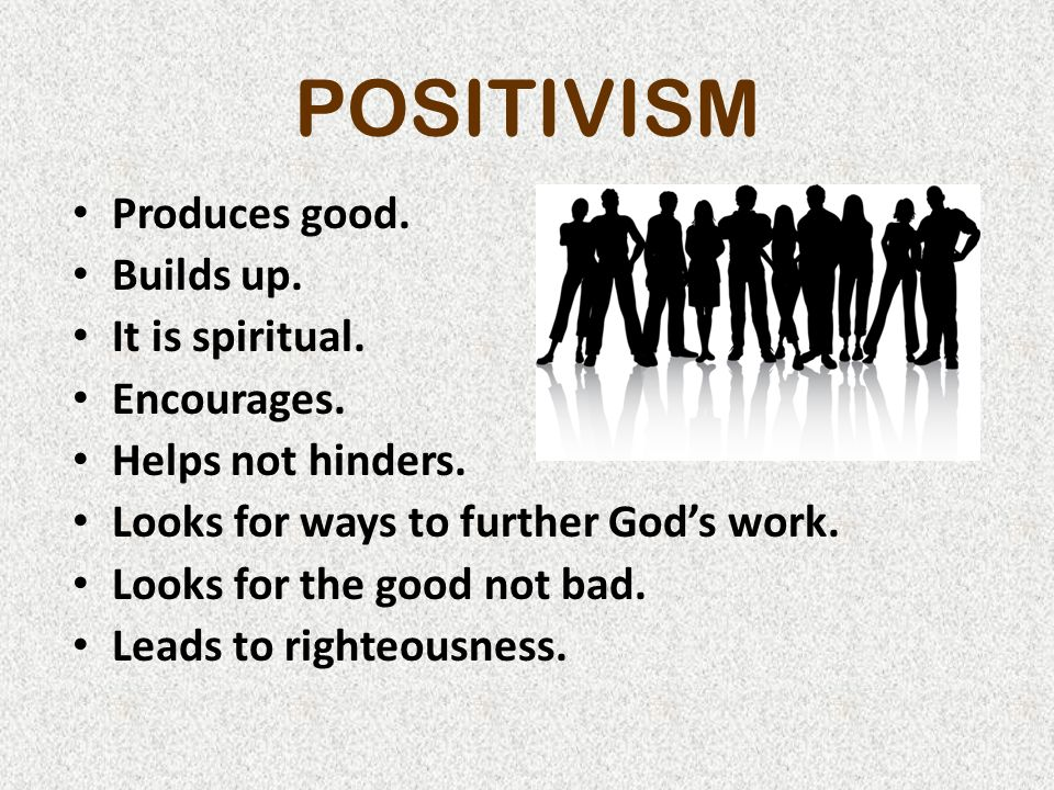 POSITIVISM Produces good. Builds up. It is spiritual.