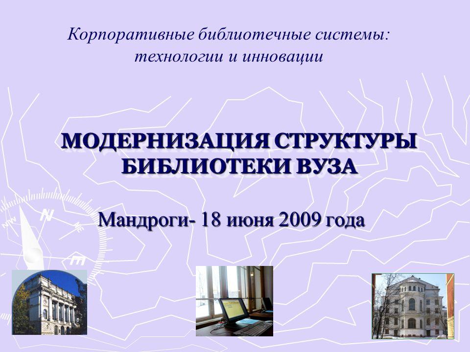 МОДЕРНИЗАЦИЯ СТРУКТУРЫ БИБЛИОТЕКИ ВУЗА Мандроги- 18 июня 2009 года Корпоративные библиотечные системы: технологии и инновации