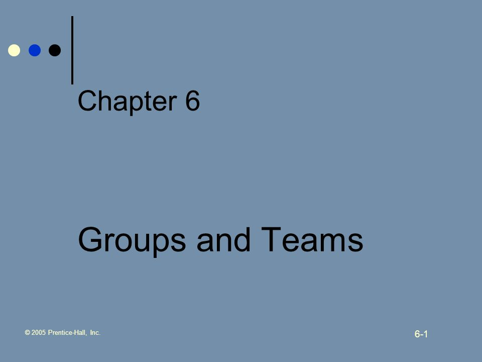 © 2005 Prentice-Hall, Inc. 6-1 Chapter 6 Groups and Teams