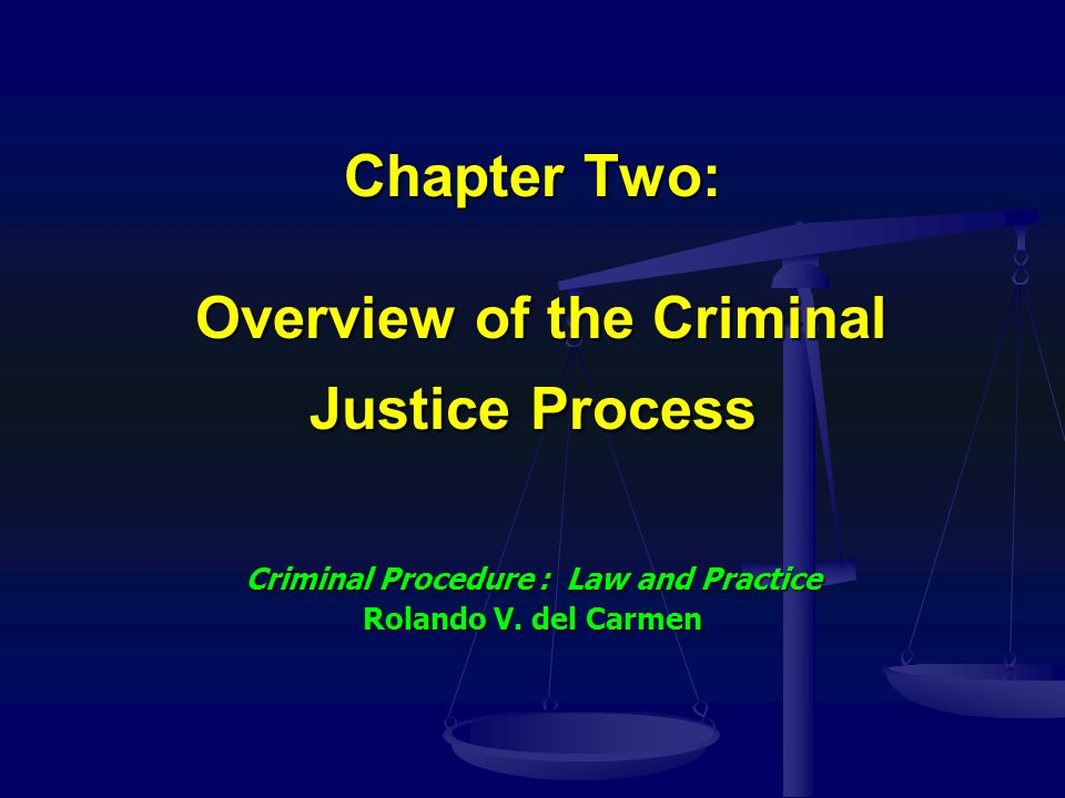 Chapter Two: Overview of the Criminal Justice Process Criminal Procedure : Law and Practice Rolando V.