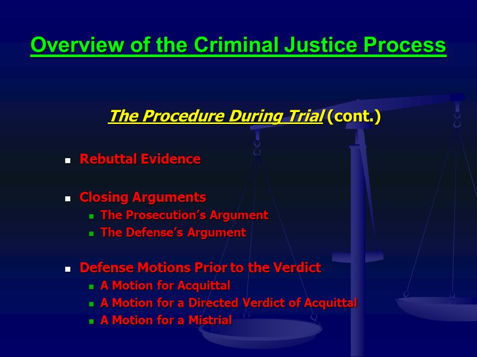 Overview of the Criminal Justice Process The Procedure During Trial (cont.) Rebuttal Evidence Rebuttal Evidence Closing Arguments Closing Arguments The Prosecution's Argument The Prosecution's Argument The Defense's Argument The Defense's Argument Defense Motions Prior to the Verdict Defense Motions Prior to the Verdict A Motion for Acquittal A Motion for Acquittal A Motion for a Directed Verdict of Acquittal A Motion for a Directed Verdict of Acquittal A Motion for a Mistrial A Motion for a Mistrial