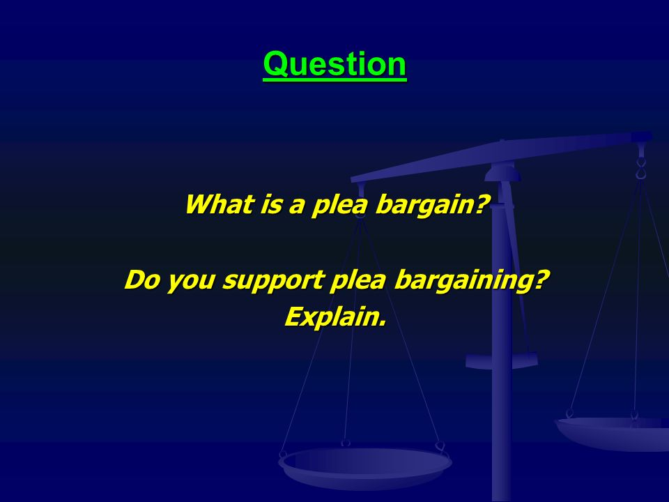 Question What is a plea bargain Do you support plea bargaining Explain.