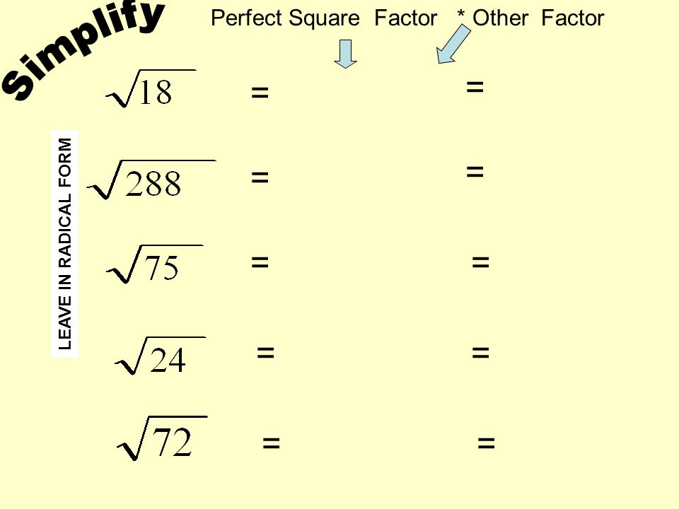 = = = = = = = = = = Perfect Square Factor * Other Factor LEAVE IN RADICAL FORM
