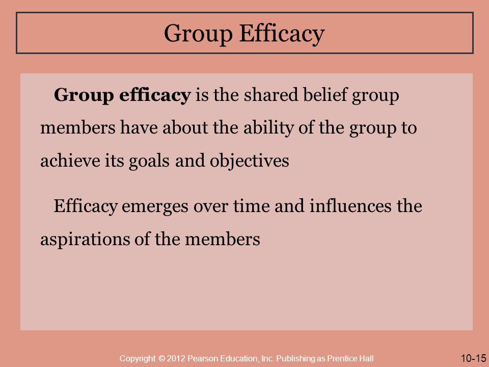 Group Efficacy Group efficacy is the shared belief group members have about the ability of the group to achieve its goals and objectives Efficacy emerges over time and influences the aspirations of the members 10-15 Copyright © 2012 Pearson Education, Inc.