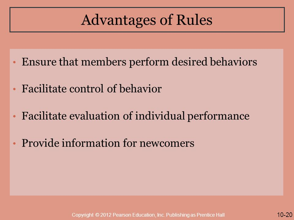 Advantages of Rules Ensure that members perform desired behaviors Facilitate control of behavior Facilitate evaluation of individual performance Provide information for newcomers 10-20 Copyright © 2012 Pearson Education, Inc.