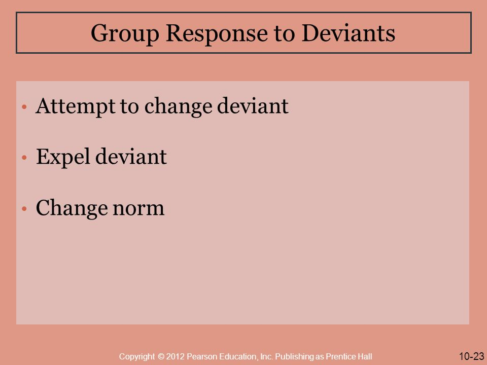 Group Response to Deviants Attempt to change deviant Expel deviant Change norm 10-23 Copyright © 2012 Pearson Education, Inc.