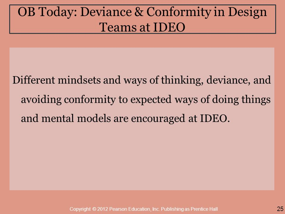 OB Today: Deviance & Conformity in Design Teams at IDEO Different mindsets and ways of thinking, deviance, and avoiding conformity to expected ways of doing things and mental models are encouraged at IDEO.