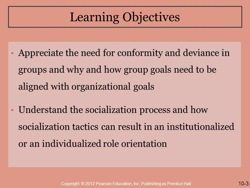 Learning Objectives Appreciate the need for conformity and deviance in groups and why and how group goals need to be aligned with organizational goals Understand the socialization process and how socialization tactics can result in an institutionalized or an individualized role orientation 10-3 Copyright © 2012 Pearson Education, Inc.