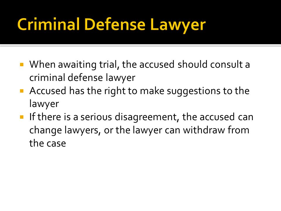  When awaiting trial, the accused should consult a criminal defense lawyer  Accused has the right to make suggestions to the lawyer  If there is a serious disagreement, the accused can change lawyers, or the lawyer can withdraw from the case