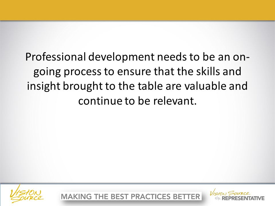 ç ç Professional development needs to be an on- going process to ensure that the skills and insight brought to the table are valuable and continue to be relevant.