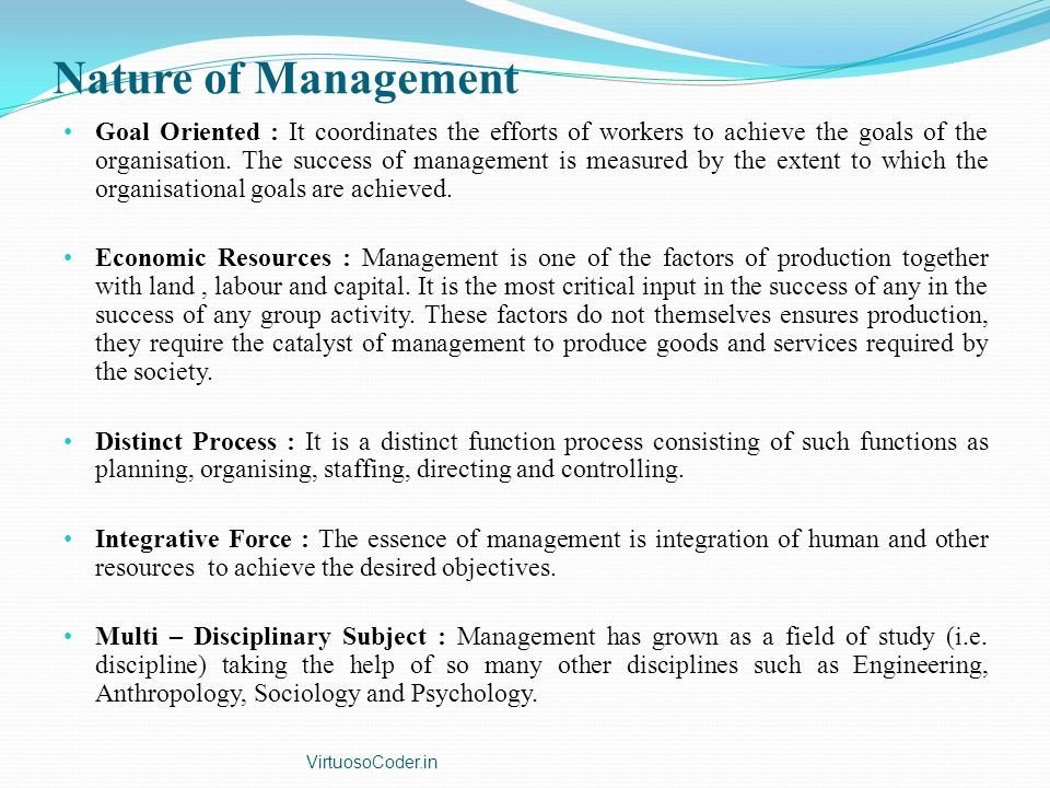 Nature of Management Goal Oriented : It coordinates the efforts of workers to achieve the goals of the organisation.