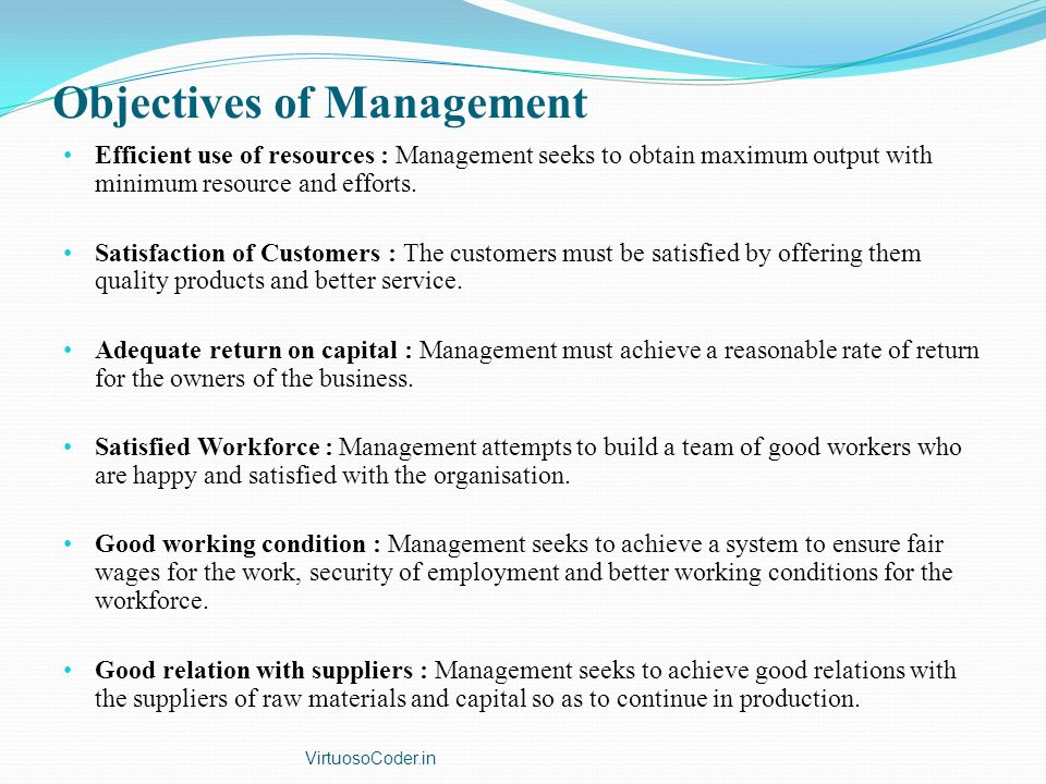 Objectives of Management Efficient use of resources : Management seeks to obtain maximum output with minimum resource and efforts. Satisfaction of Cus