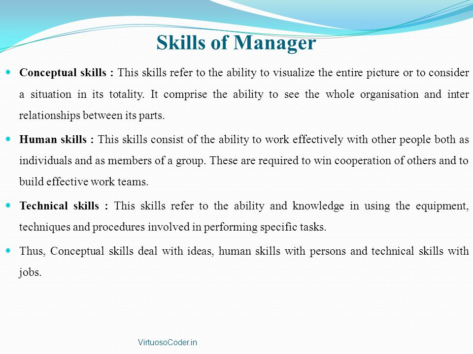 Skills of Manager Conceptual skills : This skills refer to the ability to visualize the entire picture or to consider a situation in its totality. It