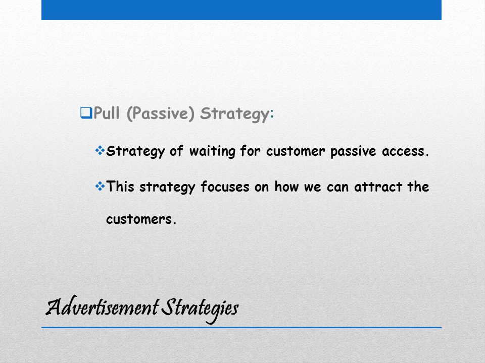 Advertisement Strategies  Pull (Passive) Strategy:  Strategy of waiting for customer passive access.