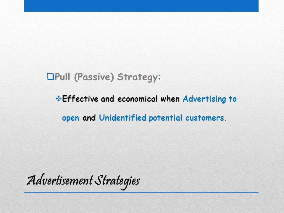 Advertisement Strategies  Pull (Passive) Strategy:  Effective and economical when Advertising to open and Unidentified potential customers.