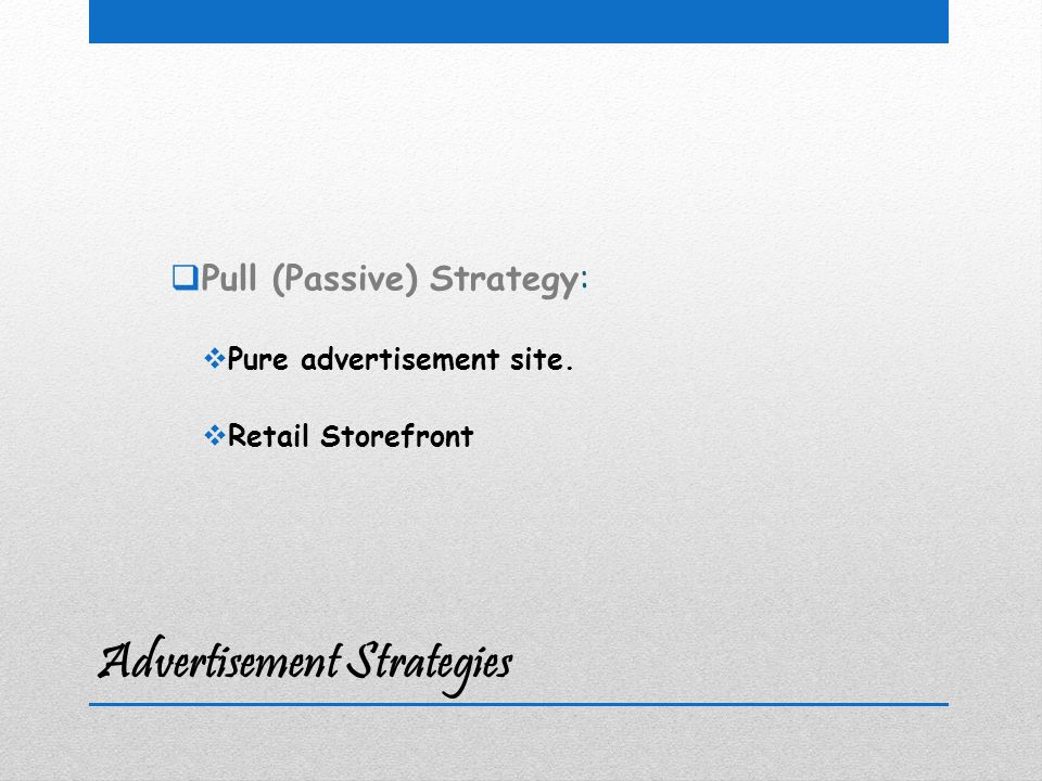 Advertisement Strategies  Pull (Passive) Strategy:  Pure advertisement site.  Retail Storefront